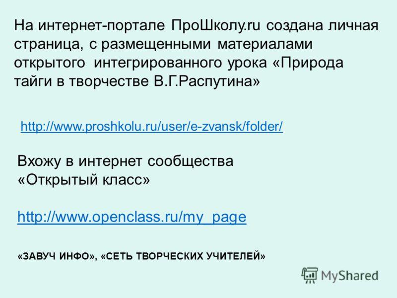 http://www.proshkolu.ru/user/e-zvansk/folder/ На интернет-портале ПроШколу.ru создана личная страница, с размещенными материалами открытого интегрированного урока «Природа тайги в творчестве В.Г.Распутина» Вхожу в интернет сообщества «Открытый класс»