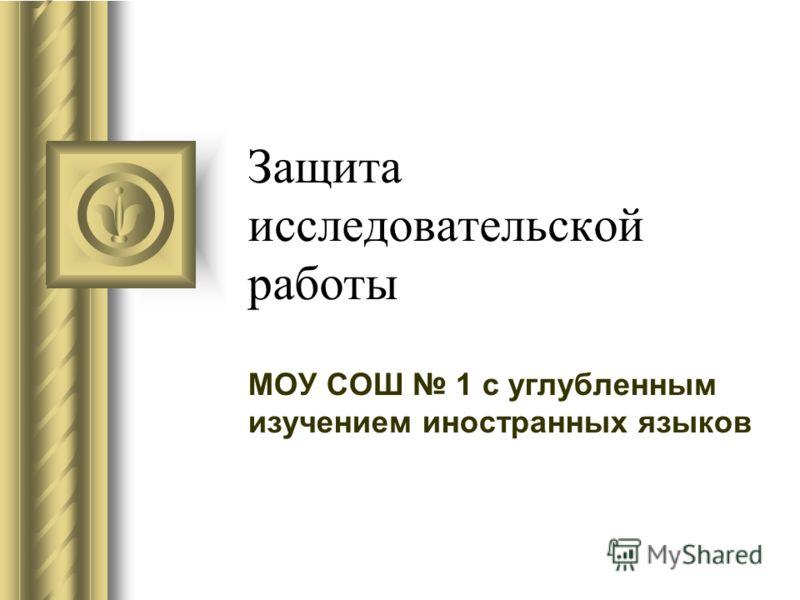 Защита исследовательской работы МОУ СОШ 1 с углубленным изучением иностранных языков