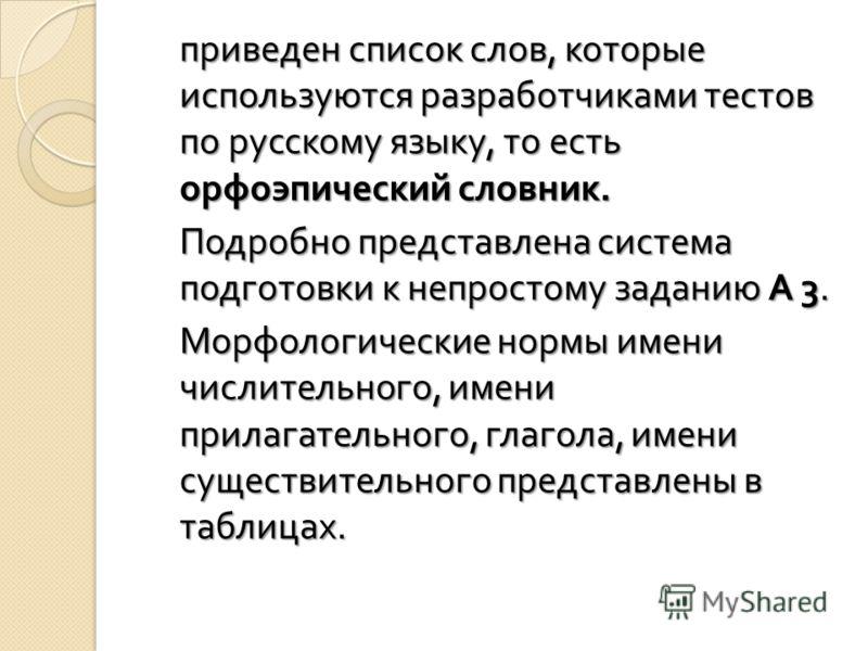 приведен список слов, которые используются разработчиками тестов по русскому языку, то есть орфоэпический словник. Подробно представлена система подготовки к непростому заданию А 3. Морфологические нормы имени числительного, имени прилагательного, гл