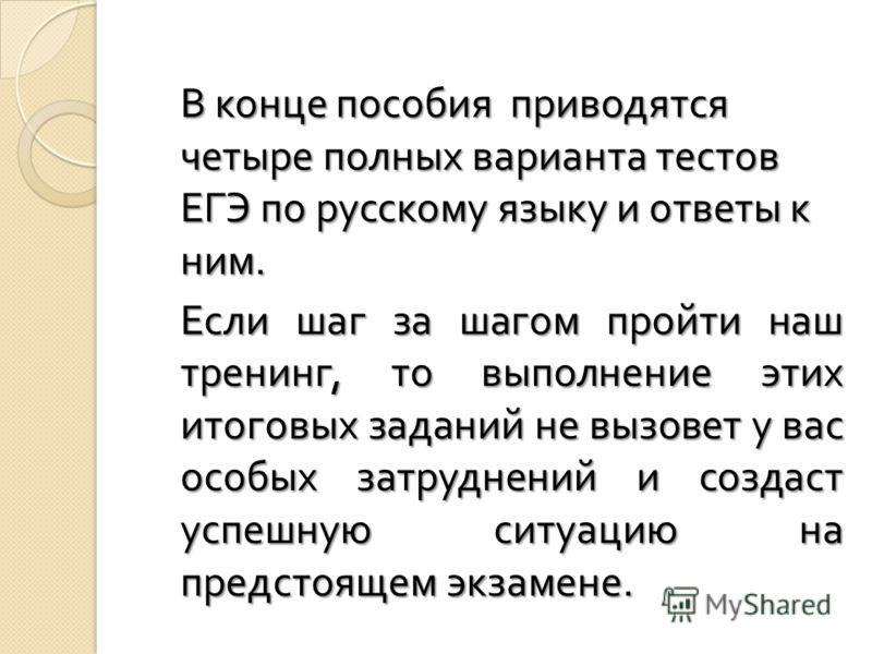 В конце пособия приводятся четыре полных варианта тестов ЕГЭ по русскому языку и ответы к ним. Если шаг за шагом пройти наш тренинг, то выполнение этих итоговых заданий не вызовет у вас особых затруднений и создаст успешную ситуацию на предстоящем эк