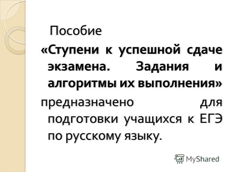 Пособие Пособие « Ступени к успешной сдаче экзамена. Задания и алгоритмы их выполнения » предназначено для подготовки учащихся к ЕГЭ по русскому языку.