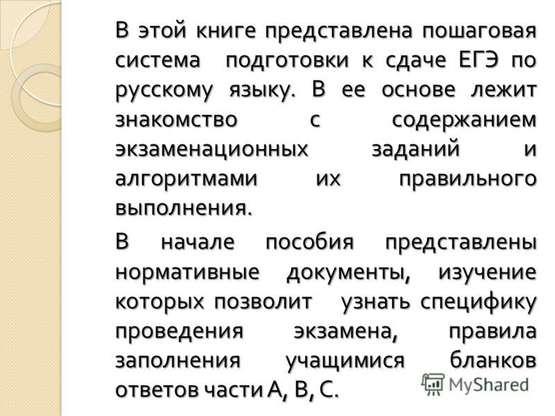 В этой книге представлена пошаговая система подготовки к сдаче ЕГЭ по русскому языку. В ее основе лежит знакомство с содержанием экзаменационных заданий и алгоритмами их правильного выполнения. В начале пособия представлены нормативные документы, изу