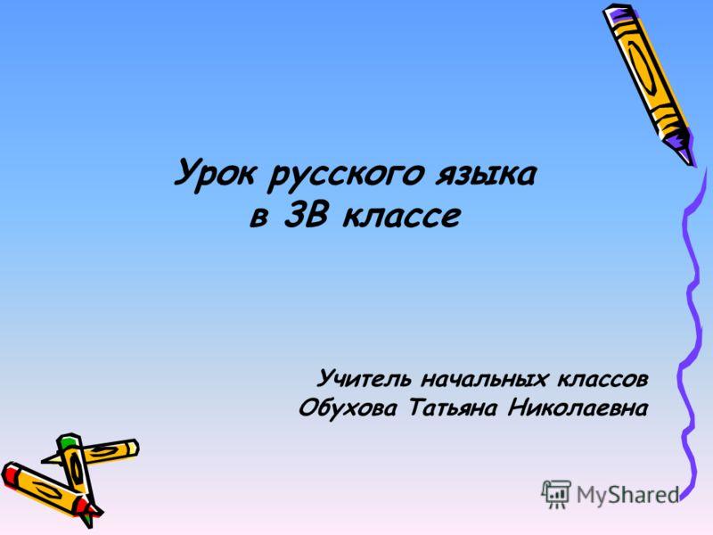 Урок русского языка в 3В классе Учитель начальных классов Обухова Татьяна Николаевна