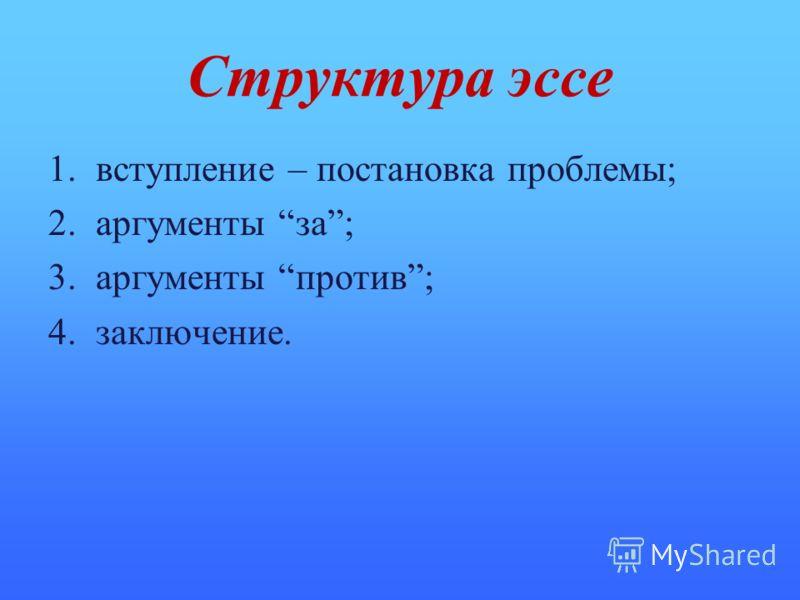 Структура эссе 1. вступление – постановка проблемы; 2. аргументы за; 3. аргументы против; 4. заключение.