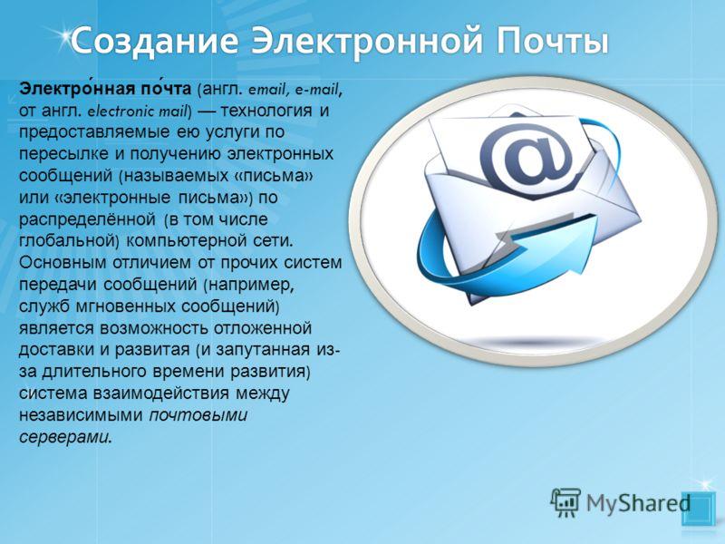 Создание Электронной Почты Электро́нная по́чта ( англ. email, e-mail, от англ. electronic mail) технология и предоставляемые ею услуги по пересылке и получению электронных сообщений ( называемых « письма » или « электронные письма ») по распределённо