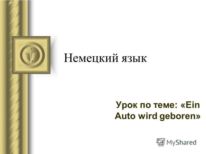 Немецкий язык Урок по теме: «Ein Auto wird geboren»