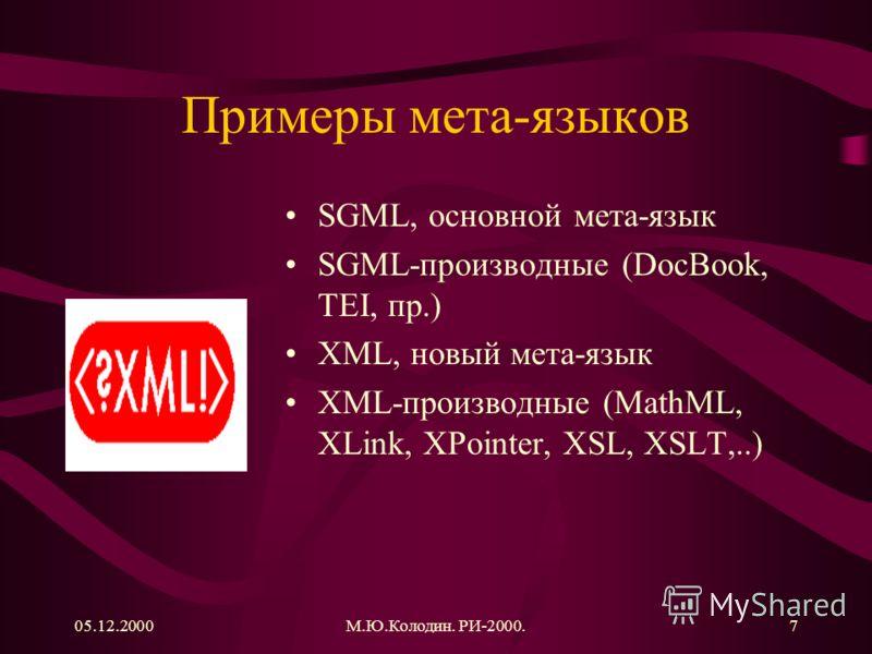 05.12.2000М.Ю.Колодин. РИ-2000.7 Примеры мета-языков SGML, основной мета-язык SGML-производные (DocBook, TEI, пр.) XML, новый мета-язык XML-производные (MathML, XLink, XPointer, XSL, XSLT,..)