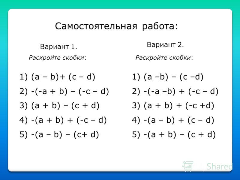 Самостоятельная работа: Вариант 1. Раскройте скобки: 1) (a – b)+ (c – d) 2) -(-a + b) – (-c – d) 3) (a + b) – (c + d) 4) -(a + b) + (-c – d) 5) -(a – b) – (c+ d) 1) (a –b) – (c –d) 2) -(-a –b) + (-c – d) 3) (a + b) + (-c +d) 4) -(a – b) + (c – d) 5)