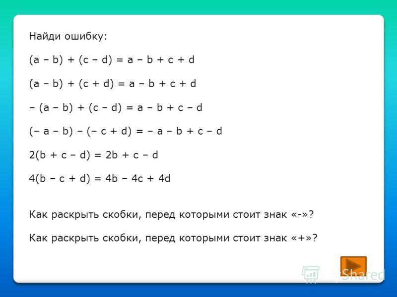 Найди ошибку: (a – b) + (c – d) = a – b + с + d (a – b) + (c + d) = a – b + с + d – (a – b) + (c – d) = a – b + с – d (– a – b) – (– c + d) = – a – b + с – d 2(b + с – d) = 2b + с – d 4(b – с + d) = 4b – 4c + 4d Как раскрыть скобки, перед которыми ст