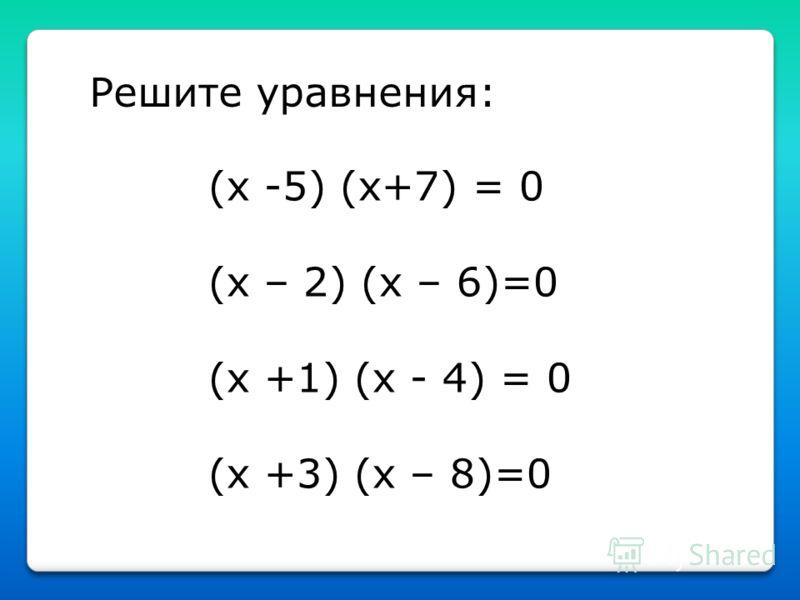 Решите уравнения: (x -5) (x+7) = 0 (x – 2) (x – 6)=0 (x +1) (x - 4) = 0 (x +3) (x – 8)=0