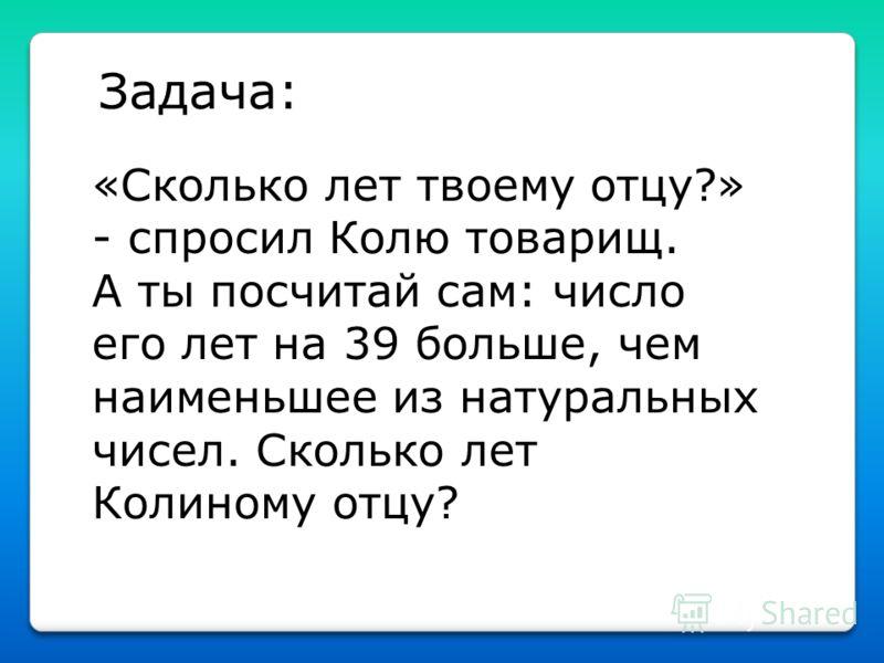 Задача: «Сколько лет твоему отцу?» - спросил Колю товарищ. А ты посчитай сам: число его лет на 39 больше, чем наименьшее из натуральных чисел. Сколько лет Колиному отцу?