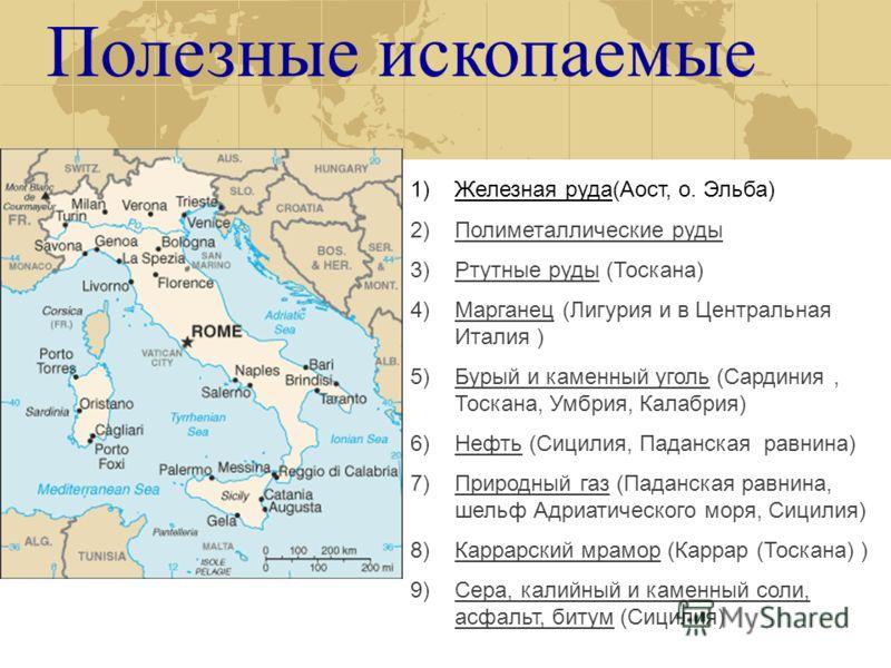 Полезные ископаемые 1)Железная руда(Аост, о. Эльба) 2)Полиметаллические руды 3)Ртутные руды (Тоскана) 4)Марганец (Лигурия и в Центральная Италия ) 5)Бурый и каменный уголь (Сардиния, Тоскана, Умбрия, Калабрия) 6)Нефть (Сицилия, Паданская равнина) 7)П