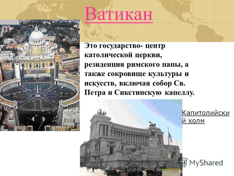 Ватикан Это государство- центр католической церкви, резиденция римского папы, а также сокровище культуры и искусств, включая собор Св. Петра и Сикстинскую капеллу. Капитолийски й холм