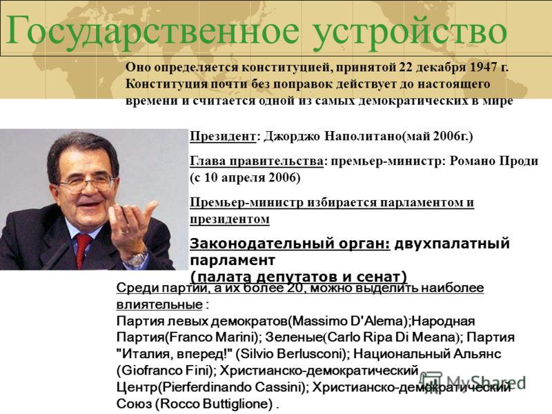 Государственное устройство Президент: Джорджо Наполитано(май 2006г.) Глава правительства: премьер-министр: Романо Проди (с 10 апреля 2006) Премьер-министр избирается парламентом и президентом Законодательный орган: двухпалатный парламент (палата депу