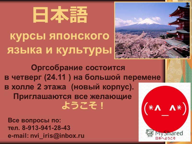 курсы японского языка и культуры Оргсобрание состоится в четверг (24.11 ) на большой перемене в холле 2 этажа (новый корпус). Приглашаются все желающие Все вопросы по: тел. 8-913-941-28-43 e-mail: nvi_iris@inbox.ru