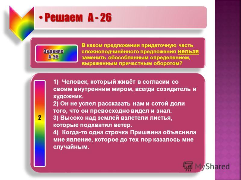 Решаем А - 26 Решаем А - 26 В каком предложении придаточную часть сложноподчинённого предложения нельзя заменить обособленным определением, выраженным причастным оборотом? 1) Человек, который живёт в согласии со своим внутренним миром, всегда созидат