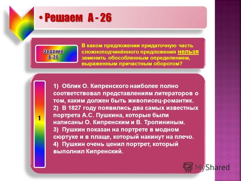 Решаем А - 26 Решаем А - 26 В каком предложении придаточную часть сложноподчинённого предложения нельзя заменить обособленным определением, выраженным причастным оборотом? 1) Облик О. Кипренского наиболее полно соответствовал представлениям литератор
