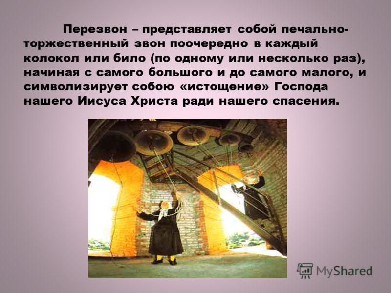 Перезвон – представляет собой печально- торжественный звон поочередно в каждый колокол или било (по одному или несколько раз), начиная с самого большого и до самого малого, и символизирует собою «истощение» Господа нашего Иисуса Христа ради нашего сп