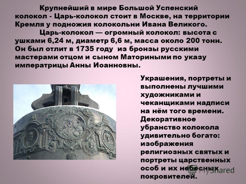Крупнейший в мире Большой Успенский колокол - Царь-колокол стоит в Москве, на территории Кремля у подножия колокольни Ивана Великого. Царь-колокол огромный колокол: высота с ушками 6,24 м, диаметр 6,6 м, масса около 200 тонн. Он был отлит в 1735 году
