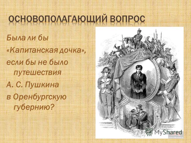 Была ли бы «Капитанская дочка», если бы не было путешествия А. С. Пушкина в Оренбургскую губернию?