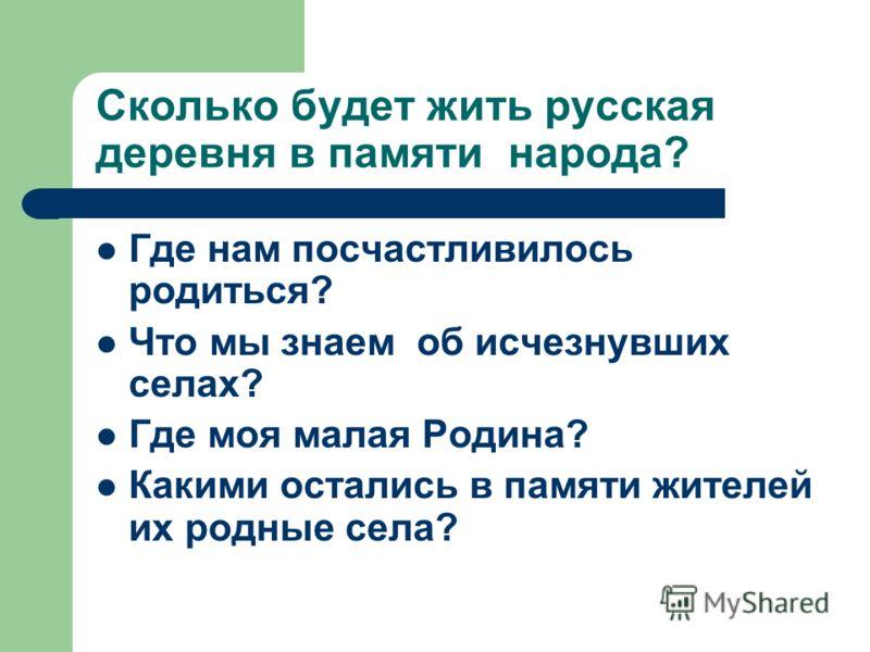 Сколько будет жить русская деревня в памяти народа? Где нам посчастливилось родиться? Что мы знаем об исчезнувших селах? Где моя малая Родина? Какими остались в памяти жителей их родные села?