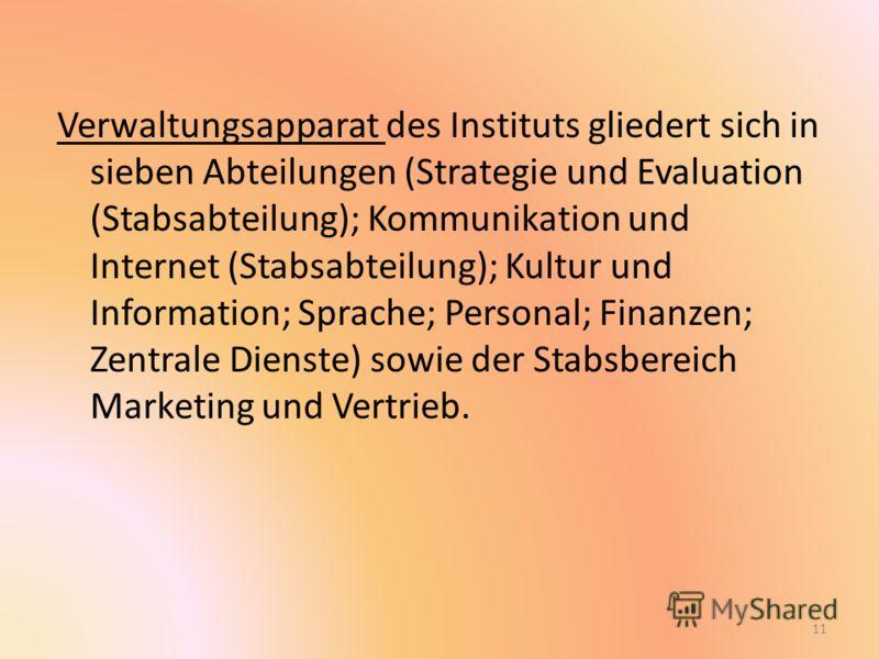 Verwaltungsapparat des Instituts gliedert sich in sieben Abteilungen (Strategie und Evaluation (Stabsabteilung); Kommunikation und Internet (Stabsabteilung); Kultur und Information; Sprache; Personal; Finanzen; Zentrale Dienste) sowie der Stabsbereic