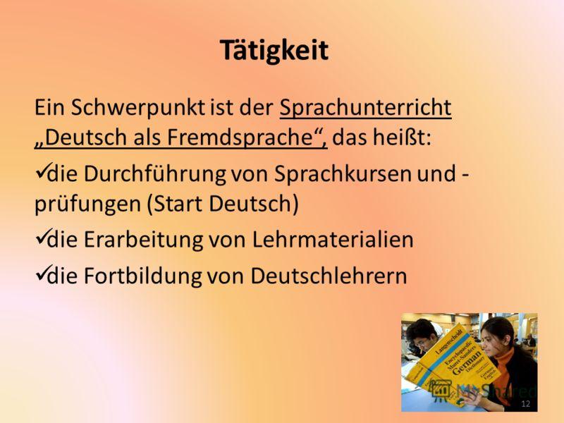 Tätigkeit Ein Schwerpunkt ist der Sprachunterricht Deutsch als Fremdsprache, das heißt: die Durchführung von Sprachkursen und - prüfungen (Start Deutsch) die Erarbeitung von Lehrmaterialien die Fortbildung von Deutschlehrern 12