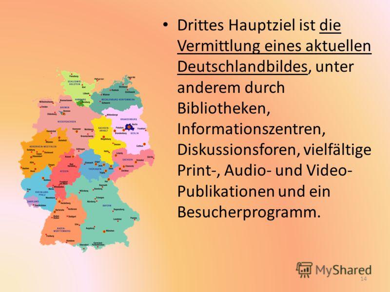Drittes Hauptziel ist die Vermittlung eines aktuellen Deutschlandbildes, unter anderem durch Bibliotheken, Informationszentren, Diskussionsforen, vielfältige Print-, Audio- und Video- Publikationen und ein Besucherprogramm. 14