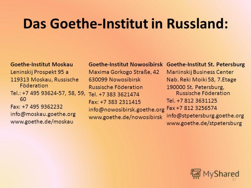 Das Goethe-Institut in Russland: Goethe-Institut Moskau Leninskij Prospekt 95 a 119313 Moskau, Russische Föderation Tel.: +7 495 93624-57, 58, 59, 60 Fax: +7 495 9362232 info@moskau.goethe.org www.goethe.de/moskau Goethe-Institut Nowosibirsk Maxima G