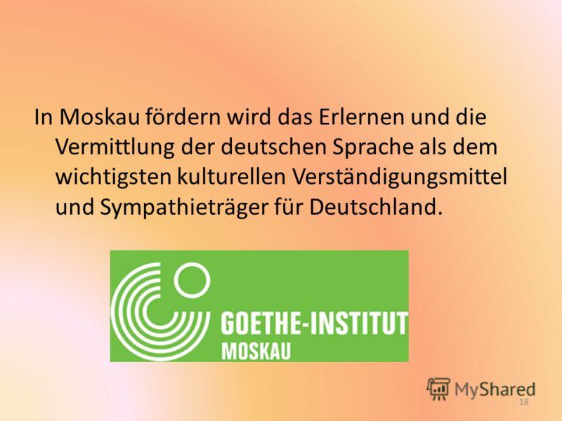 In Moskau fördern wird das Erlernen und die Vermittlung der deutschen Sprache als dem wichtigsten kulturellen Verständigungsmittel und Sympathieträger für Deutschland. 18