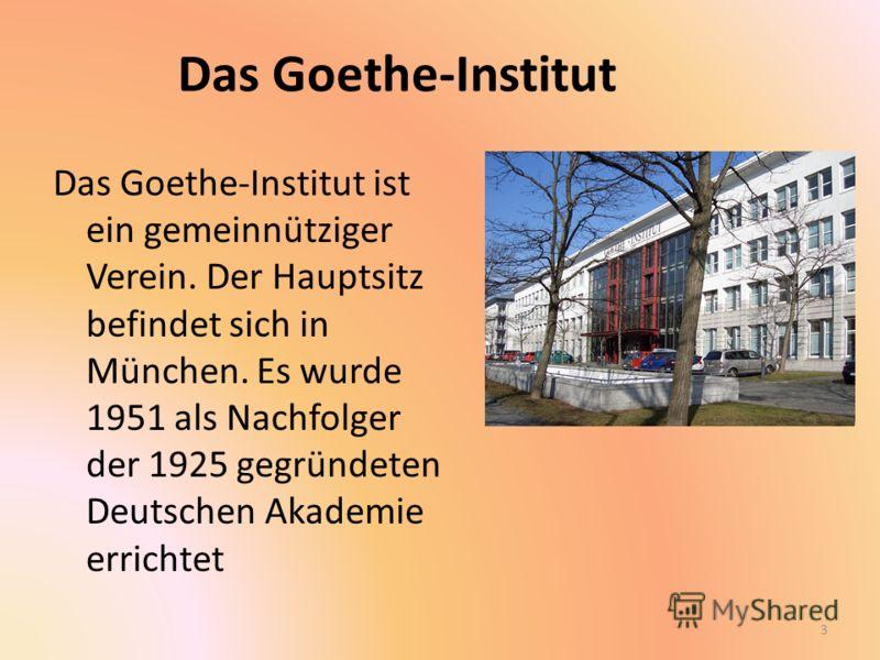 Das Goethe-Institut Das Goethe-Institut ist ein gemeinnütziger Verein. Der Hauptsitz befindet sich in München. Es wurde 1951 als Nachfolger der 1925 gegründeten Deutschen Akademie errichtet 3