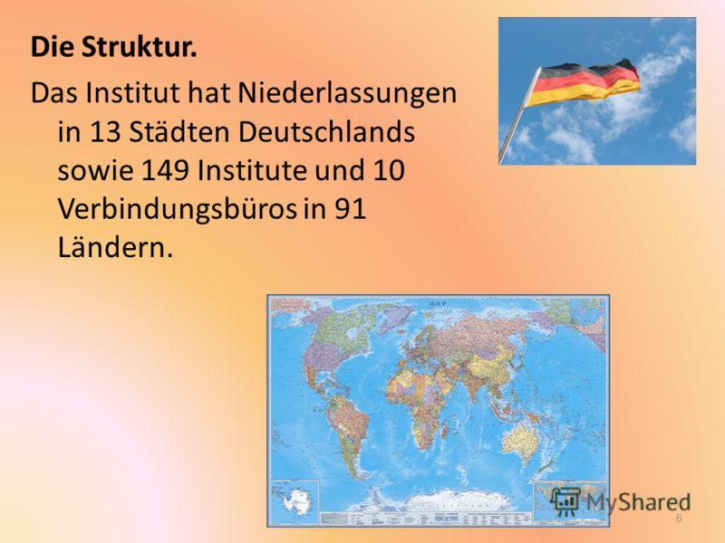 Die Struktur. Das Institut hat Niederlassungen in 13 Städten Deutschlands sowie 149 Institute und 10 Verbindungsbüros in 91 Ländern. 6