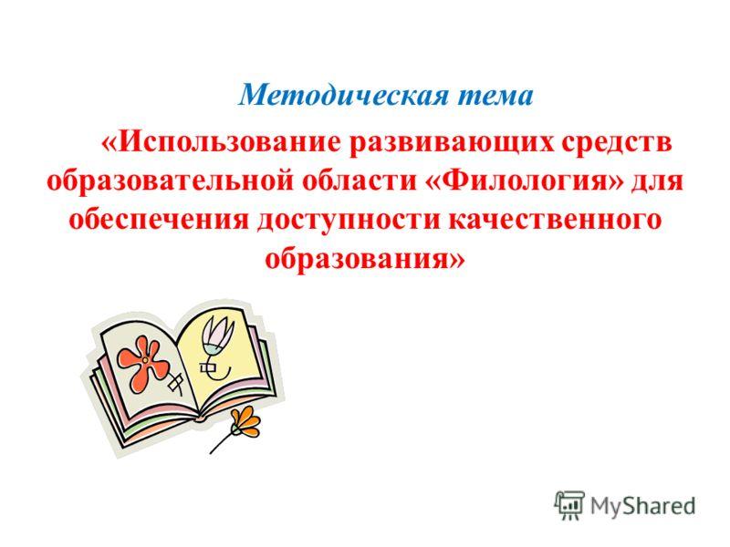 Методическая тема «Использование развивающих средств образовательной области «Филология» для обеспечения доступности качественного образования»