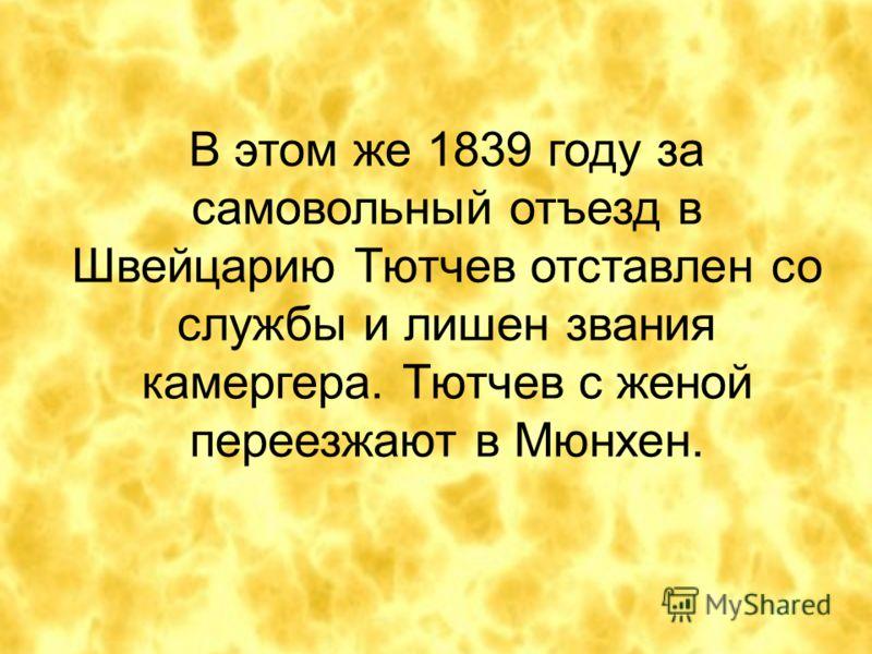 В этом же 1839 году за самовольный отъезд в Швейцарию Тютчев отставлен со службы и лишен звания камергера. Тютчев с женой переезжают в Мюнхен.