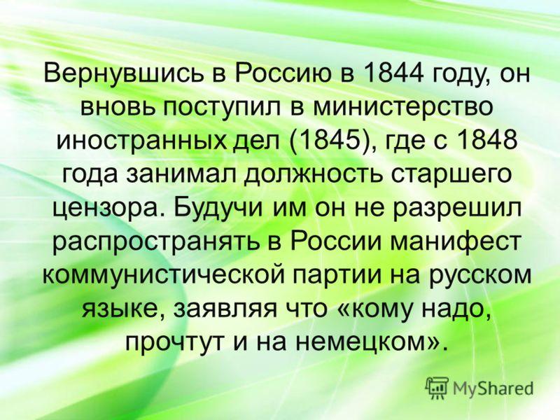 Вернувшись в Россию в 1844 году, он вновь поступил в министерство иностранных дел (1845), где с 1848 года занимал должность старшего цензора. Будучи им он не разрешил распространять в России манифест коммунистической партии на русском языке, заявляя