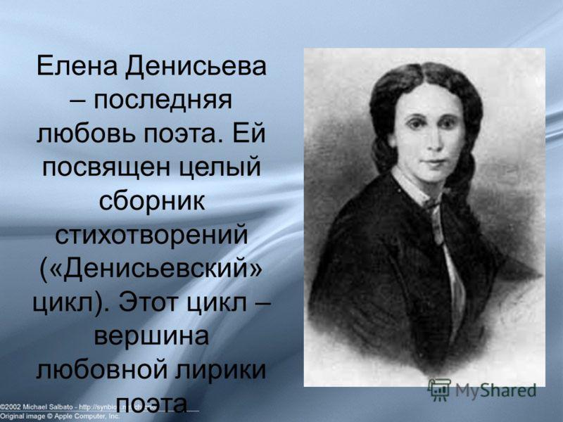 Елена Денисьева – последняя любовь поэта. Ей посвящен целый сборник стихотворений («Денисьевский» цикл). Этот цикл – вершина любовной лирики поэта