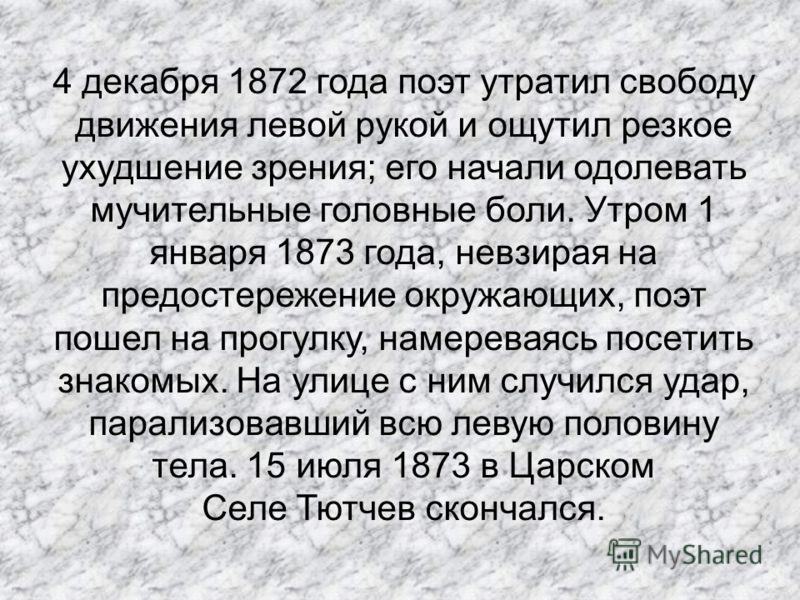 4 декабря 1872 года поэт утратил свободу движения левой рукой и ощутил резкое ухудшение зрения; его начали одолевать мучительные головные боли. Утром 1 января 1873 года, невзирая на предостережение окружающих, поэт пошел на прогулку, намереваясь посе