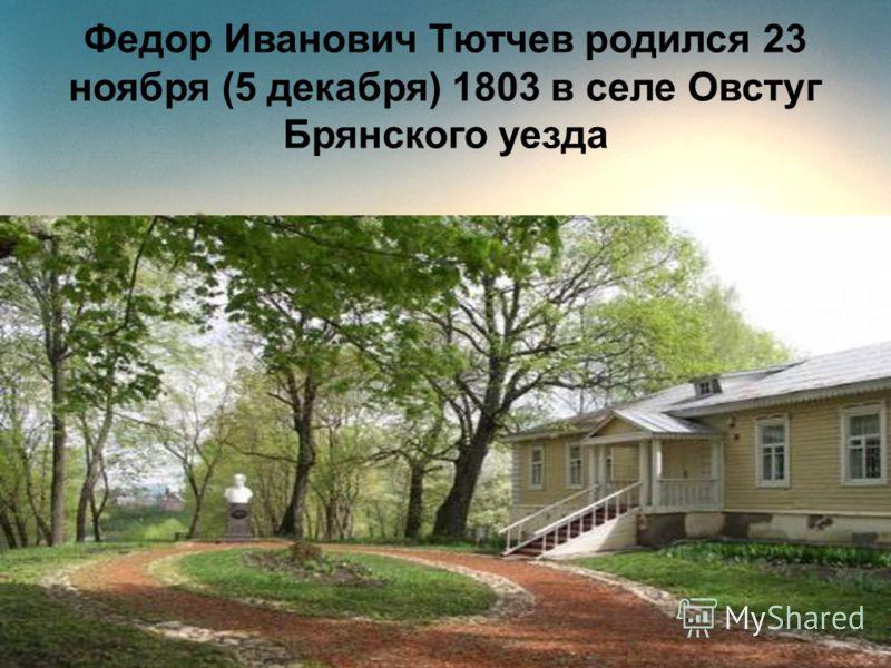 Федор Иванович Тютчев родился 23 ноября (5 декабря) 1803 в селе Овстуг Брянского уезда