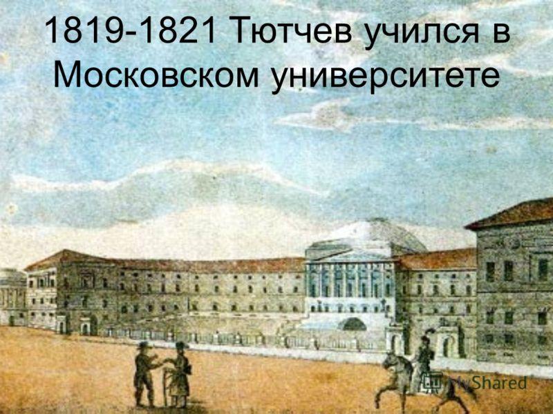 1819-1821 Тютчев учился в Московском университете
