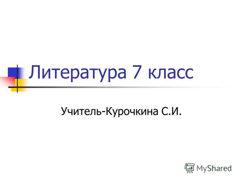 Литература 7 класс Учитель-Курочкина С.И.