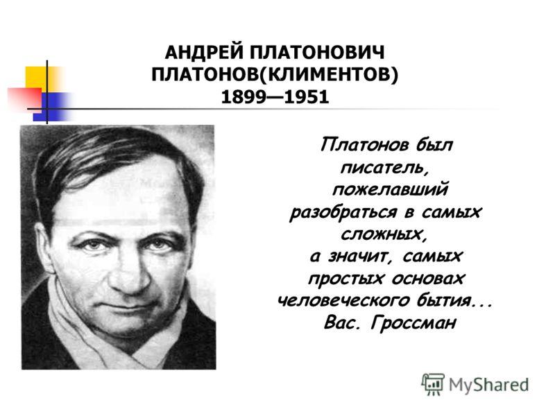 АНДРЕЙ ПЛАТОНОВИЧ ПЛАТОНОВ(КЛИМЕНТОВ) 18991951 Платонов был писатель, пожелавший разобраться в самых сложных, а значит, самых простых основах человеческого бытия... Вас. Гроссман