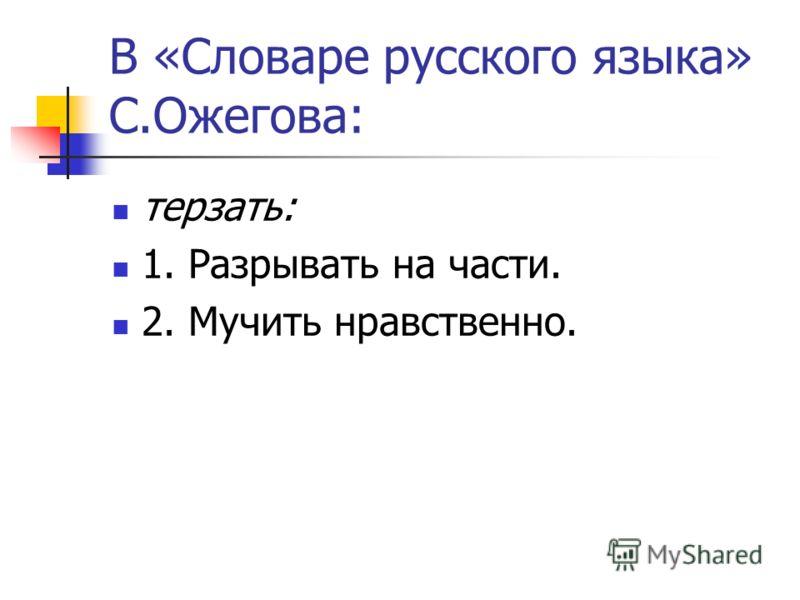 В «Словаре русского языка» С.Ожегова: терзать: 1. Разрывать на части. 2. Мучить нравственно.