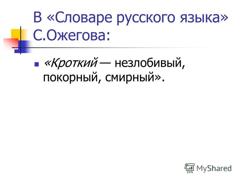 В «Словаре русского языка» С.Ожегова: «Кроткий незлобивый, покорный, смирный».
