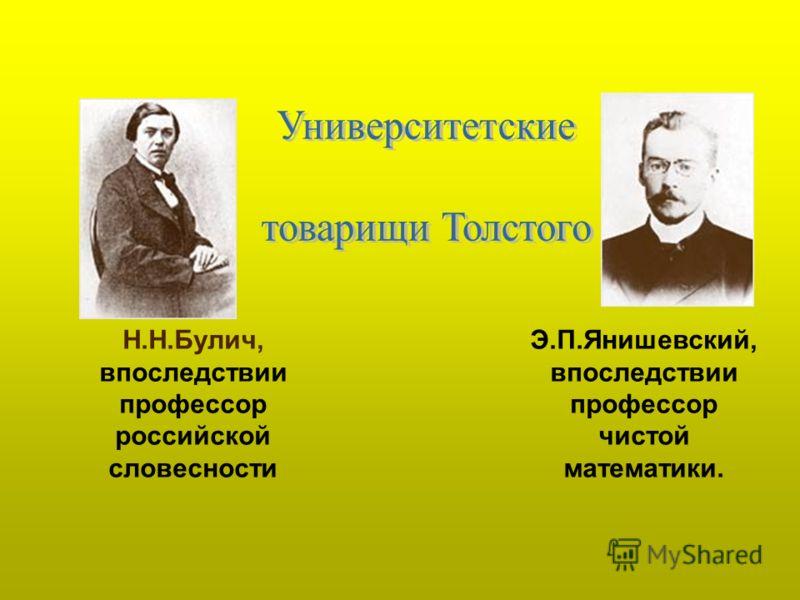 Н.Н.Булич, впоследствии профессор российской словесности Э.П.Янишевский, впоследствии профессор чистой математики.
