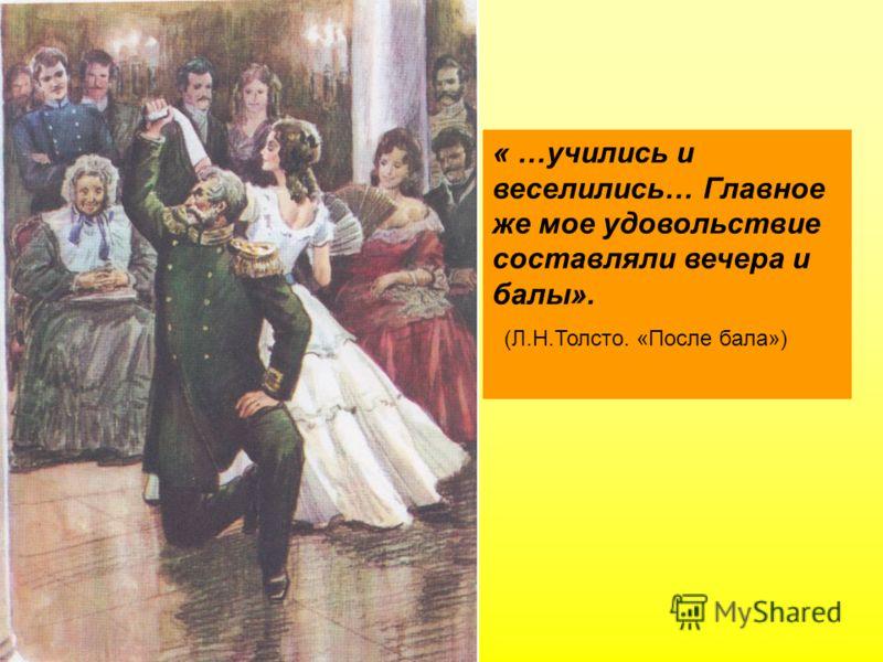« …учились и веселились… Главное же мое удовольствие составляли вечера и балы». (Л.Н.Толсто. «После бала»)