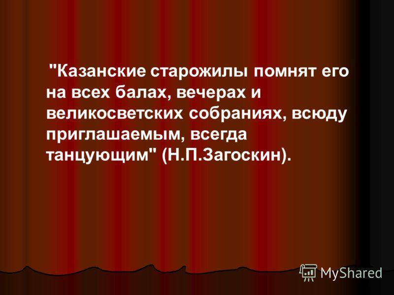 Казанские старожилы помнят его на всех балах, вечерах и великосветских собраниях, всюду приглашаемым, всегда танцующим (Н.П.Загоскин).