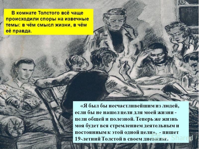 В комнате Толстого всё чаще происходили споры на извечные темы: в чём смысл жизни, в чём её правда. «Я был бы несчастливейшим из людей, если бы не нашел цели для моей жизни - цели общей и полезной. Теперь же жизнь моя будет вся стремлением деятельным