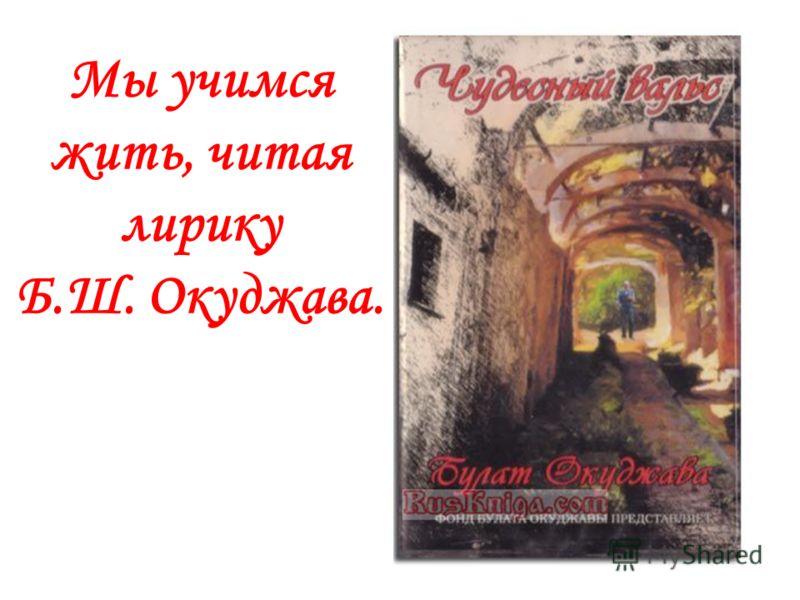Мы учимся жить, читая лирику Б.Ш. Окуджава.
