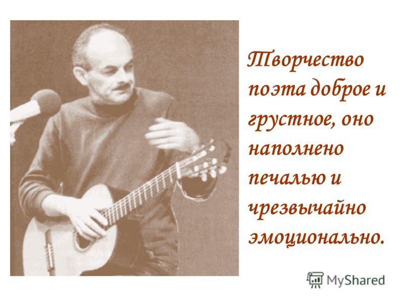 Творчество поэта доброе и грустное, оно наполнено печалью и чрезвычайно эмоционально.