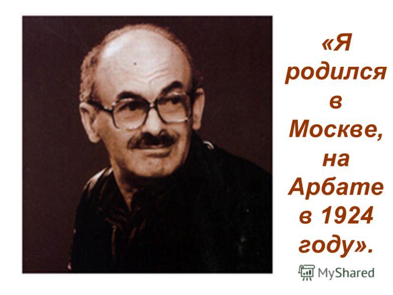 «Я родился в Москве, на Арбате в 1924 году».
